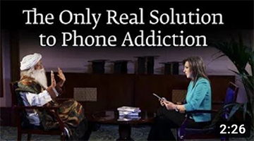 The Only Real Solution to Phone Addiction – Sadhguru